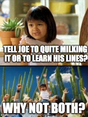 Why Not Both Meme | TELL JOE TO QUITE MILKING IT OR TO LEARN HIS LINES? WHY NOT BOTH? | image tagged in memes,why not both | made w/ Imgflip meme maker