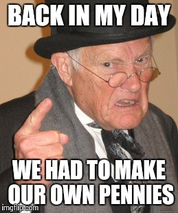 Back In My Day Meme | BACK IN MY DAY WE HAD TO MAKE OUR OWN PENNIES | image tagged in memes,back in my day | made w/ Imgflip meme maker