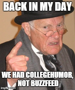 Back In My Day Meme | BACK IN MY DAY WE HAD COLLEGEHUMOR, NOT BUZZFEED | image tagged in memes,back in my day | made w/ Imgflip meme maker