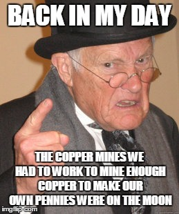 Back In My Day Meme | BACK IN MY DAY THE COPPER MINES WE HAD TO WORK TO MINE ENOUGH COPPER TO MAKE OUR OWN PENNIES WERE ON THE MOON | image tagged in memes,back in my day | made w/ Imgflip meme maker