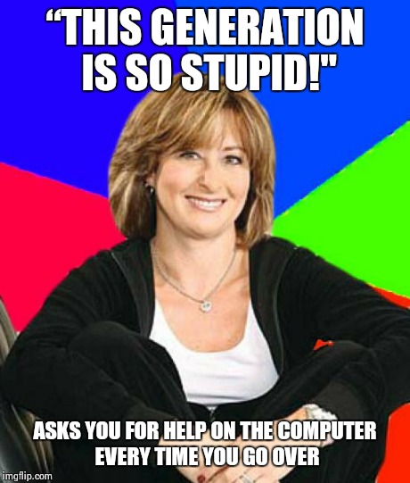 "Sheltering Suburban Mom | ""THIS GENERATION IS SO STUPID!"" ASKS YOU FOR HELP ON THE COMPUTER EVERY TIME YOU GO OVER 