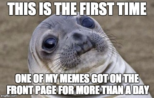 Awkward Moment Sealion Meme | THIS IS THE FIRST TIME ONE OF MY MEMES GOT ON THE FRONT PAGE FOR MORE THAN A DAY | image tagged in memes,awkward moment sealion | made w/ Imgflip meme maker