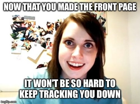 Overly Attached Girlfriend Meme | NOW THAT YOU MADE THE FRONT PAGE IT WON'T BE SO HARD TO KEEP TRACKING YOU DOWN | image tagged in memes,overly attached girlfriend | made w/ Imgflip meme maker