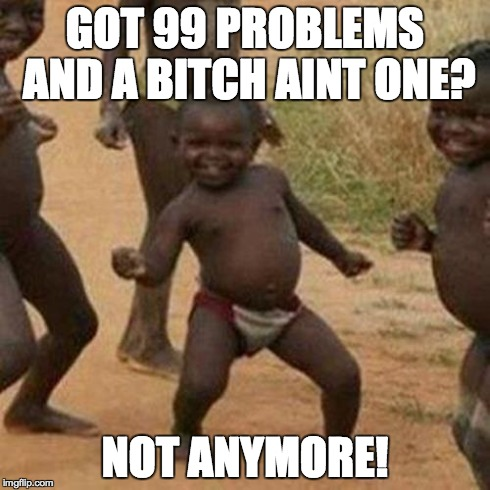 Third World Success Kid Meme | GOT 99 PROBLEMS AND A B**CH AINT ONE? NOT ANYMORE! | image tagged in memes,third world success kid | made w/ Imgflip meme maker