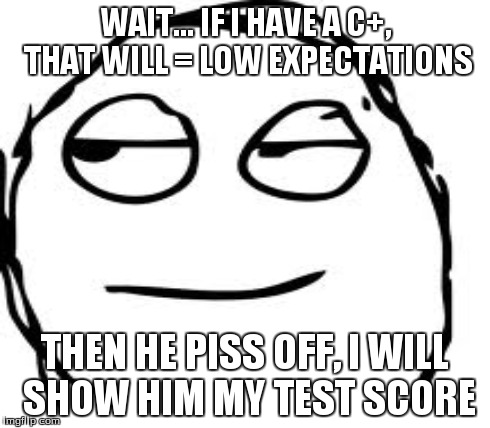 WAIT... IF I HAVE A C+, THAT WILL = LOW EXPECTATIONS THEN HE PISS OFF, I WILL SHOW HIM MY TEST SCORE | made w/ Imgflip meme maker