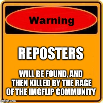 Warning Sign Meme | REPOSTERS WILL BE FOUND, AND THEN KILLED BY THE RAGE OF THE IMGFLIP COMMUNITY | image tagged in memes,warning sign | made w/ Imgflip meme maker