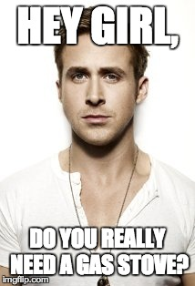Ryan Gosling Meme | HEY GIRL, DO YOU REALLY NEED A GAS STOVE? | image tagged in memes,ryan gosling | made w/ Imgflip meme maker