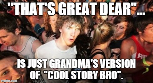 Gansta Granny | ''THAT'S GREAT DEAR''... IS JUST GRANDMA'S VERSION OF  ''COOL STORY BRO''. | image tagged in memes,sudden clarity clarence,cool story bro,grandma | made w/ Imgflip meme maker