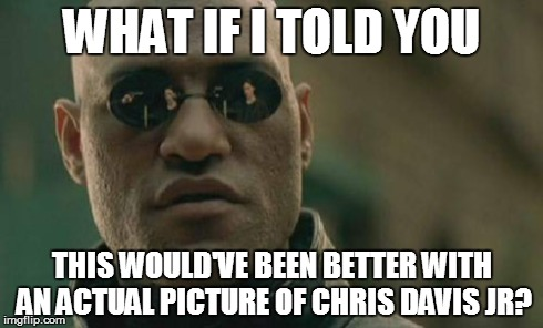 Matrix Morpheus Meme | WHAT IF I TOLD YOU THIS WOULD'VE BEEN BETTER WITH AN ACTUAL PICTURE OF CHRIS DAVIS JR? | image tagged in memes,matrix morpheus | made w/ Imgflip meme maker