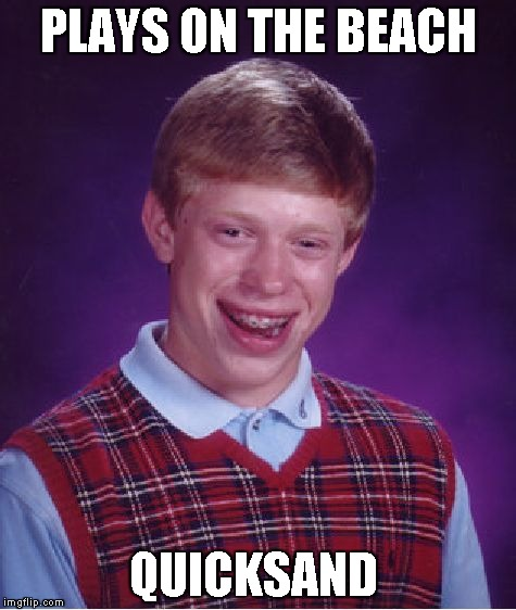 Bad Luck Brian | PLAYS ON THE BEACH QUICKSAND | image tagged in memes,bad luck brian | made w/ Imgflip meme maker