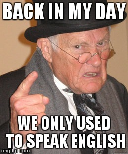 Back In My Day Meme | BACK IN MY DAY WE ONLY USED TO SPEAK ENGLISH | image tagged in memes,back in my day | made w/ Imgflip meme maker