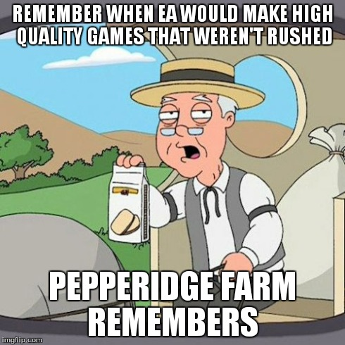 Pepperidge Farm Remembers | REMEMBER WHEN EA WOULD MAKE HIGH QUALITY GAMES THAT WEREN'T RUSHED PEPPERIDGE FARM REMEMBERS | image tagged in memes,pepperidge farm remembers | made w/ Imgflip meme maker
