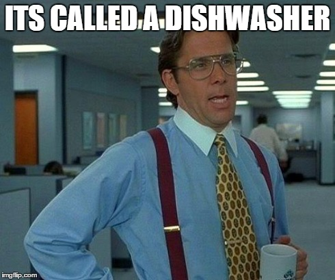 That Would Be Great Meme | ITS CALLED A DISHWASHER | image tagged in memes,that would be great | made w/ Imgflip meme maker