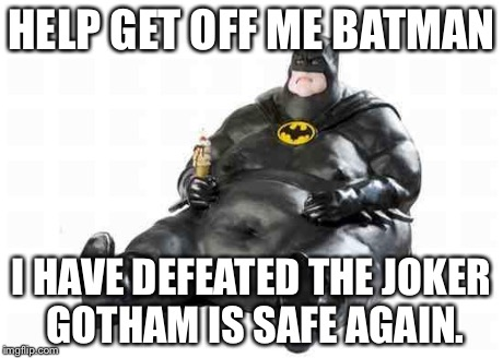 Sitting Fat Batman | HELP GET OFF ME BATMAN I HAVE DEFEATED THE JOKER GOTHAM IS SAFE AGAIN. | image tagged in sitting fat batman | made w/ Imgflip meme maker