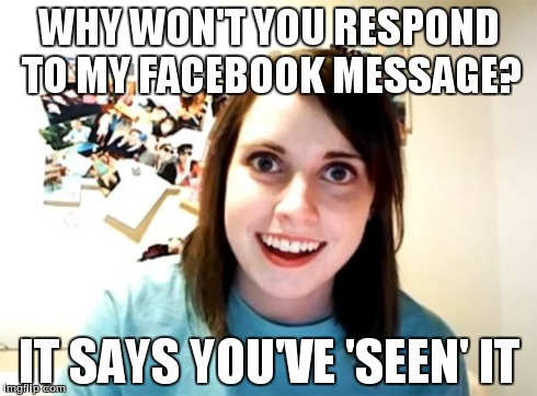 Overly Attached Girlfriend Meme | WHY WON'T YOU RESPOND TO MY FACEBOOK MESSAGE? IT SAYS YOU'VE 'SEEN' IT | image tagged in memes,overly attached girlfriend | made w/ Imgflip meme maker