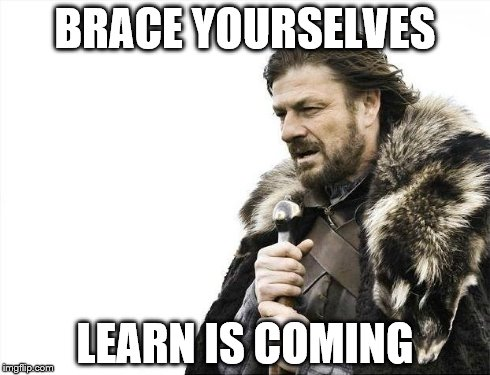 Brace Yourselves X is Coming Meme | BRACE YOURSELVES LEARN IS COMING | image tagged in memes,brace yourselves x is coming | made w/ Imgflip meme maker
