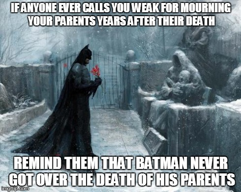 Batman Grave | IF ANYONE EVER CALLS YOU WEAK FOR MOURNING YOUR PARENTS YEARS AFTER THEIR DEATH REMIND THEM THAT BATMAN NEVER GOT OVER THE DEATH OF HIS PARE | image tagged in batman grave,batman,parents | made w/ Imgflip meme maker