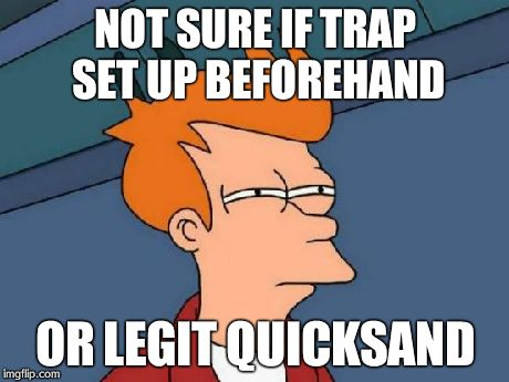 Futurama Fry Meme | NOT SURE IF TRAP SET UP BEFOREHAND OR LEGIT QUICKSAND | image tagged in memes,futurama fry | made w/ Imgflip meme maker