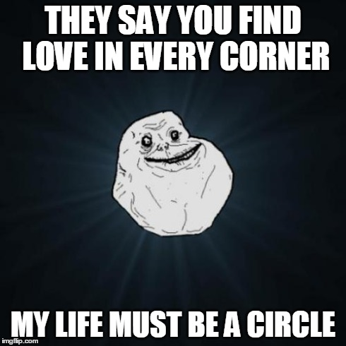 Forever Alone Meme | THEY SAY YOU FIND LOVE IN EVERY CORNER MY LIFE MUST BE A CIRCLE | image tagged in memes,forever alone | made w/ Imgflip meme maker