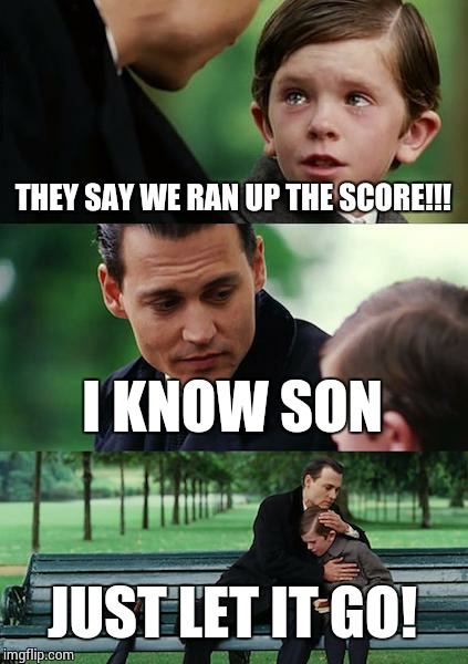Finding Neverland Meme | THEY SAY WE RAN UP THE SCORE!!! I KNOW SON JUST LET IT GO! | image tagged in memes,finding neverland | made w/ Imgflip meme maker