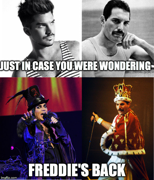 Long Live The Queen | JUST IN CASE YOU WERE WONDERING FREDDIE'S BACK | image tagged in queen,freddie mercury,adam lambert | made w/ Imgflip meme maker