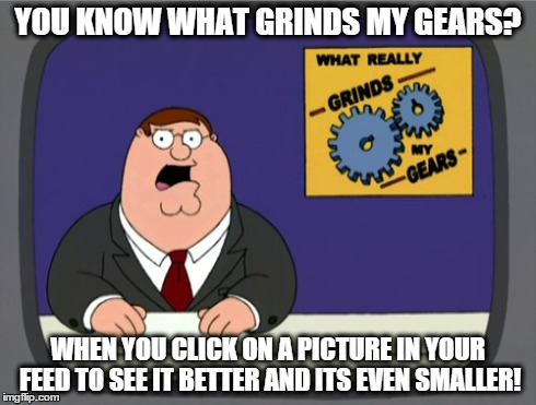 Peter Griffin News Meme | YOU KNOW WHAT GRINDS MY GEARS? WHEN YOU CLICK ON A PICTURE IN YOUR FEED TO SEE IT BETTER AND ITS EVEN SMALLER! | image tagged in memes,peter griffin news | made w/ Imgflip meme maker