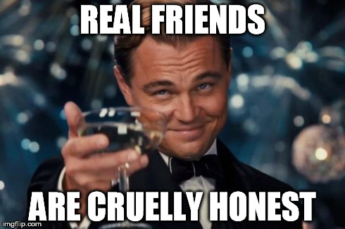 Leonardo Dicaprio Cheers Meme | REAL FRIENDS ARE CRUELLY HONEST | image tagged in memes,leonardo dicaprio cheers | made w/ Imgflip meme maker