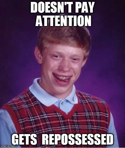 Bad Luck Brian Meme | DOESN'T PAY ATTENTION GETS  REPOSSESSED | image tagged in memes,bad luck brian | made w/ Imgflip meme maker