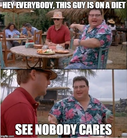 See Nobody Cares Meme | HEY EVERYBODY, THIS GUY IS ON A DIET SEE NOBODY CARES | image tagged in memes,see nobody cares | made w/ Imgflip meme maker