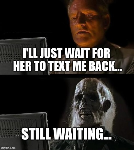I'm a sad, lonely individual... | I'LL JUST WAIT FOR HER TO TEXT ME BACK... STILL WAITING... | image tagged in memes,ill just wait here | made w/ Imgflip meme maker