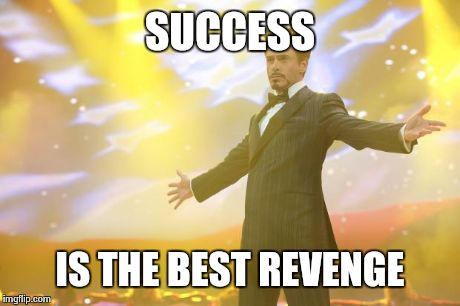 Tony Stark success | SUCCESS IS THE BEST REVENGE | image tagged in tony stark success | made w/ Imgflip meme maker