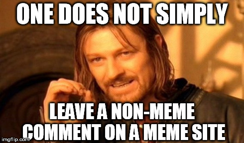 One Does Not Simply Meme | ONE DOES NOT SIMPLY LEAVE A NON-MEME COMMENT ON A MEME SITE | image tagged in memes,one does not simply | made w/ Imgflip meme maker