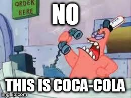 NO THIS IS PATRICK | NO THIS IS COCA-COLA | image tagged in no this is patrick | made w/ Imgflip meme maker