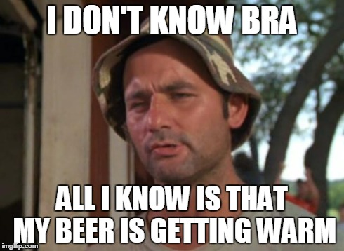 So I Got That Goin For Me Which Is Nice Meme | I DON'T KNOW BRA ALL I KNOW IS THAT MY BEER IS GETTING WARM | image tagged in memes,so i got that goin for me which is nice | made w/ Imgflip meme maker
