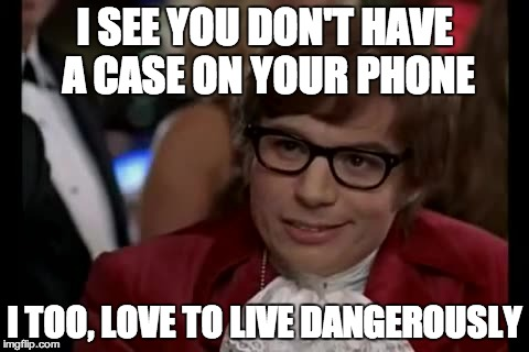 I Too Like To Live Dangerously Meme | I SEE YOU DON'T HAVE A CASE ON YOUR PHONE I TOO, LOVE TO LIVE DANGEROUSLY | image tagged in memes,i too like to live dangerously | made w/ Imgflip meme maker