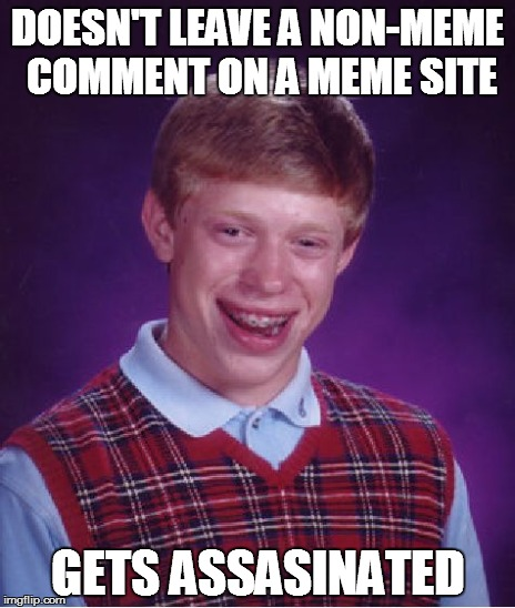 Bad Luck Brian Meme | DOESN'T LEAVE A NON-MEME COMMENT ON A MEME SITE GETS ASSASINATED | image tagged in memes,bad luck brian | made w/ Imgflip meme maker
