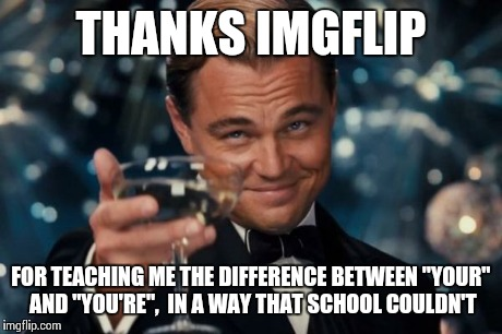 "Leonardo Dicaprio Cheers Meme | THANKS IMGFLIP FOR TEACHING ME THE DIFFERENCE BETWEEN ""YOUR"" AND ""YOU'RE"",  IN A WAY THAT SCHOOL COULDN'T 
