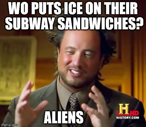 Ancient Aliens Meme | WO PUTS ICE ON THEIR SUBWAY SANDWICHES? ALIENS | image tagged in memes,ancient aliens | made w/ Imgflip meme maker