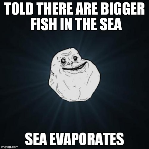 Forever alone meme imgflip for Fish in the sea meme