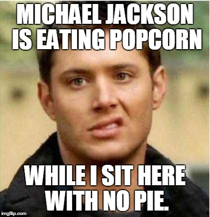 Supernatural Dean | MICHAEL JACKSON IS EATING POPCORN WHILE I SIT HERE WITH NO PIE. | image tagged in supernatural dean | made w/ Imgflip meme maker