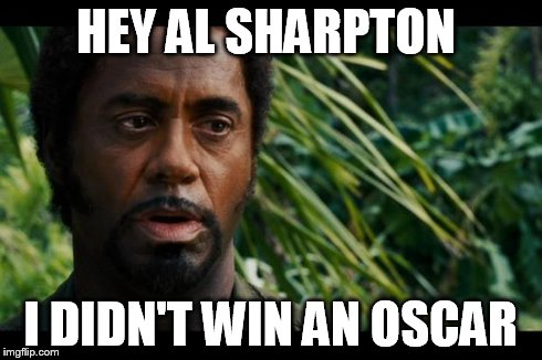 Robert Downey Jr. Tropic Thunder Meme | HEY AL SHARPTON I DIDN'T WIN AN OSCAR | image tagged in memes,x,x everywhere,x x everywhere | made w/ Imgflip meme maker