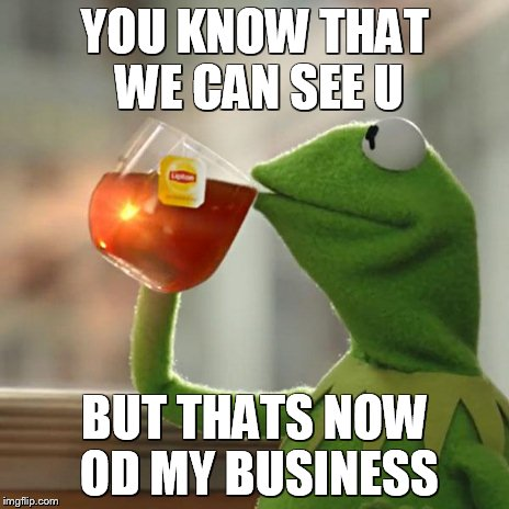 But Thats None Of My Business Meme | YOU KNOW THAT WE CAN SEE U BUT THATS NOW OD MY BUSINESS | image tagged in memes,but thats none of my business,kermit the frog | made w/ Imgflip meme maker