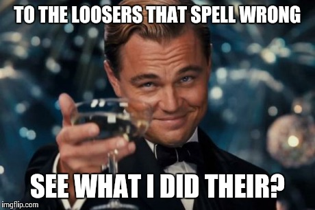 Leonardo Dicaprio Cheers Meme | TO THE LOOSERS THAT SPELL WRONG SEE WHAT I DID THEIR? | image tagged in memes,leonardo dicaprio cheers | made w/ Imgflip meme maker