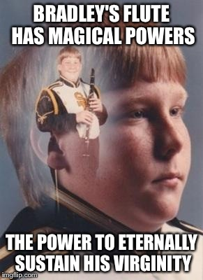 Bradley's Magical Flute | BRADLEY'S FLUTE HAS MAGICAL POWERS THE POWER TO ETERNALLY SUSTAIN HIS VIRGINITY | image tagged in band bradley,memes,meme,funny,funny memes,best | made w/ Imgflip meme maker