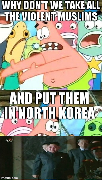 Put It Somewhere Else Patrick | WHY DON'T WE TAKE ALL THE VIOLENT MUSLIMS AND PUT THEM IN NORTH KOREA | image tagged in memes,put it somewhere else patrick,kim jong un sad,north korea | made w/ Imgflip meme maker