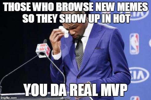 You The Real MVP 2 Meme | THOSE WHO BROWSE NEW MEMES SO THEY SHOW UP IN HOT YOU DA REAL MVP | image tagged in memes,you the real mvp 2,AdviceAnimals | made w/ Imgflip meme maker