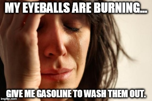 First World Problems Meme | MY EYEBALLS ARE BURNING... GIVE ME GASOLINE TO WASH THEM OUT. | image tagged in memes,first world problems | made w/ Imgflip meme maker