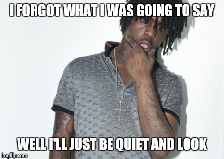 Chief Keef | I FORGOT WHAT I WAS GOING TO SAY WELL I'LL JUST BE QUIET AND LOOK | image tagged in memes,chief keef | made w/ Imgflip meme maker
