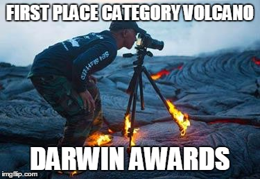 Darwin awards category volcano | FIRST PLACE CATEGORY VOLCANO DARWIN AWARDS | image tagged in volcano,memes,darwin awards,magma,photography | made w/ Imgflip meme maker