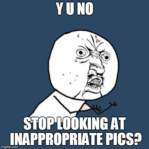 Y U No Meme | Y U NO STOP LOOKING AT INAPPROPRIATE PICS? | image tagged in memes,y u no | made w/ Imgflip meme maker